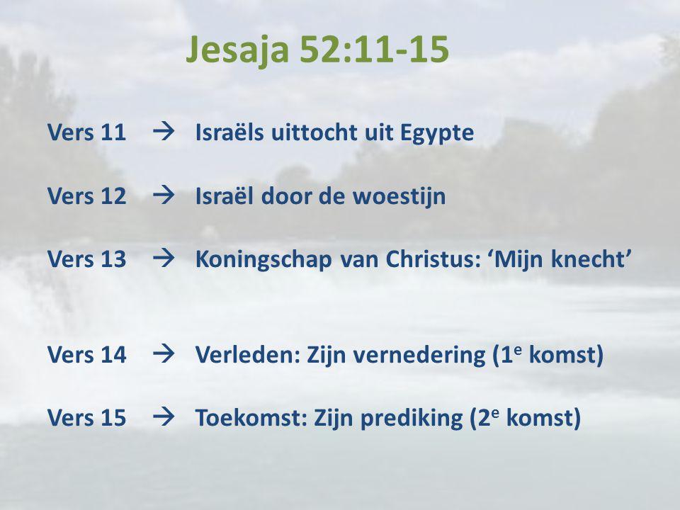 Jesaja 52:11-15 Vers 11  Israëls uittocht uit Egypte Vers 12  Israël door de woestijn Vers 13  Koningschap van Christus: 'Mijn knecht' Vers 14  Ve