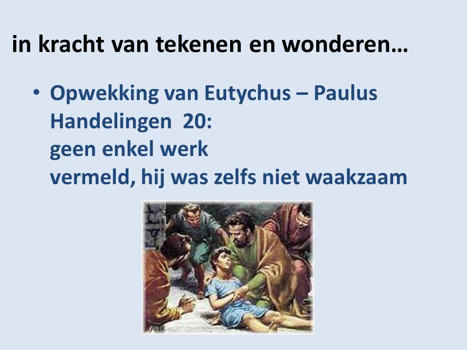 in kracht van tekenen en wonderen… Opwekking van Eutychus – Paulus Handelingen 20: geen enkel werk vermeld, hij was zelfs niet waakzaam