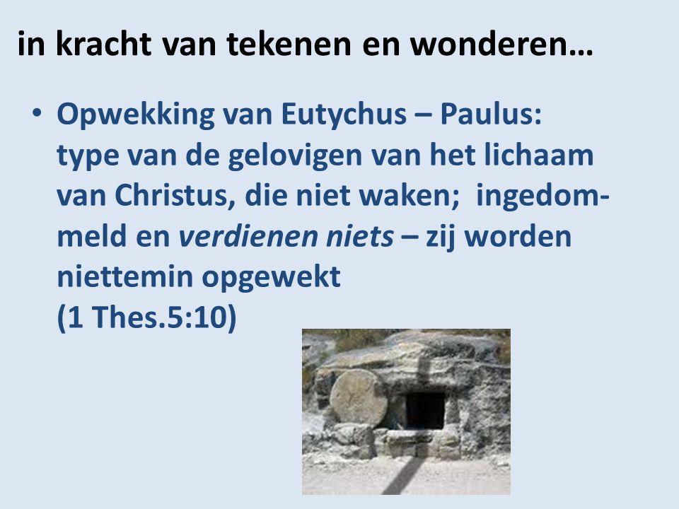 in kracht van tekenen en wonderen… Opwekking van Eutychus – Paulus: type van de gelovigen van het lichaam van Christus, die niet waken; ingedom- meld