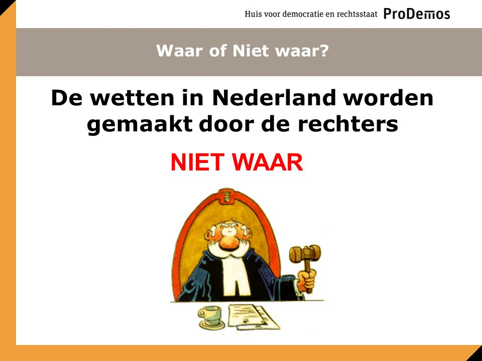 Waar of Niet waar? De wetten in Nederland worden gemaakt door de rechters NIET WAAR