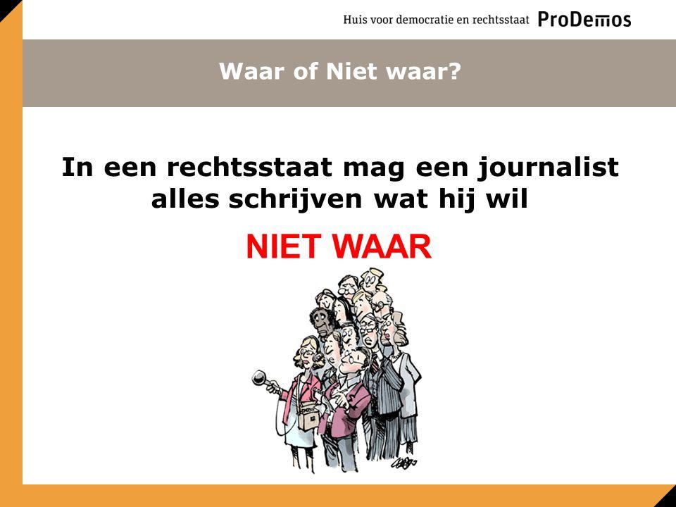 Waar of Niet waar? In een rechtsstaat mag een journalist alles schrijven wat hij wil NIET WAAR