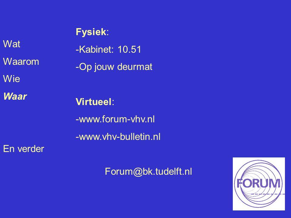 Wat Waarom Wie Waar En verder Fysiek: -Kabinet: 10.51 -Op jouw deurmat Virtueel: -www.forum-vhv.nl -www.vhv-bulletin.nl Forum@bk.tudelft.nl