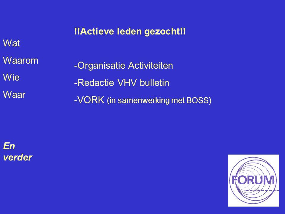 Wat Waarom Wie Waar En verder !!Actieve leden gezocht!! -Organisatie Activiteiten -Redactie VHV bulletin -VORK (in samenwerking met BOSS)