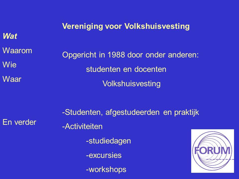 Wat Waarom Wie Waar En verder Vereniging voor Volkshuisvesting Opgericht in 1988 door onder anderen: studenten en docenten Volkshuisvesting -Studenten