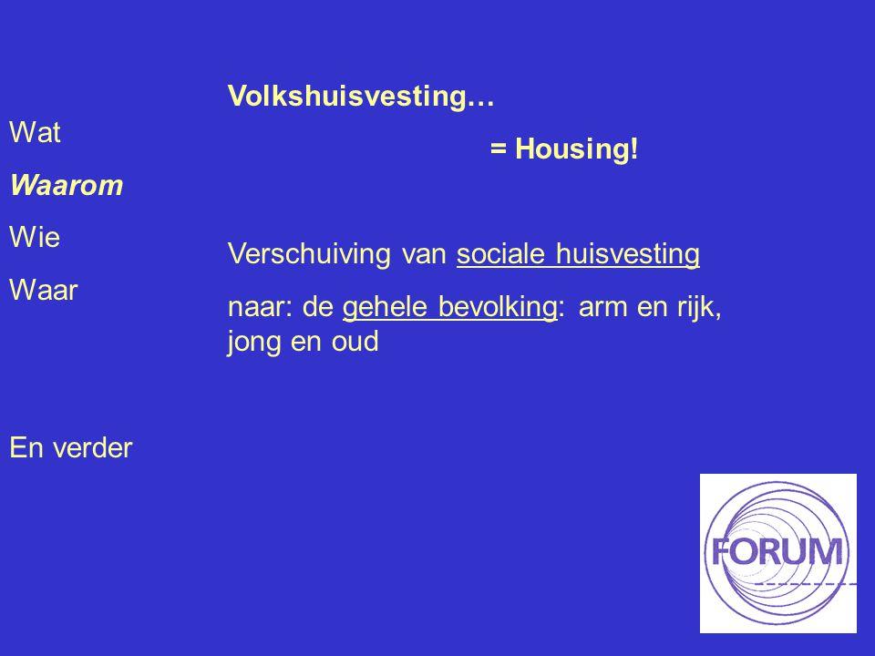 Wat Waarom Wie Waar En verder Volkshuisvesting… = Housing! Verschuiving van sociale huisvesting naar: de gehele bevolking: arm en rijk, jong en oud