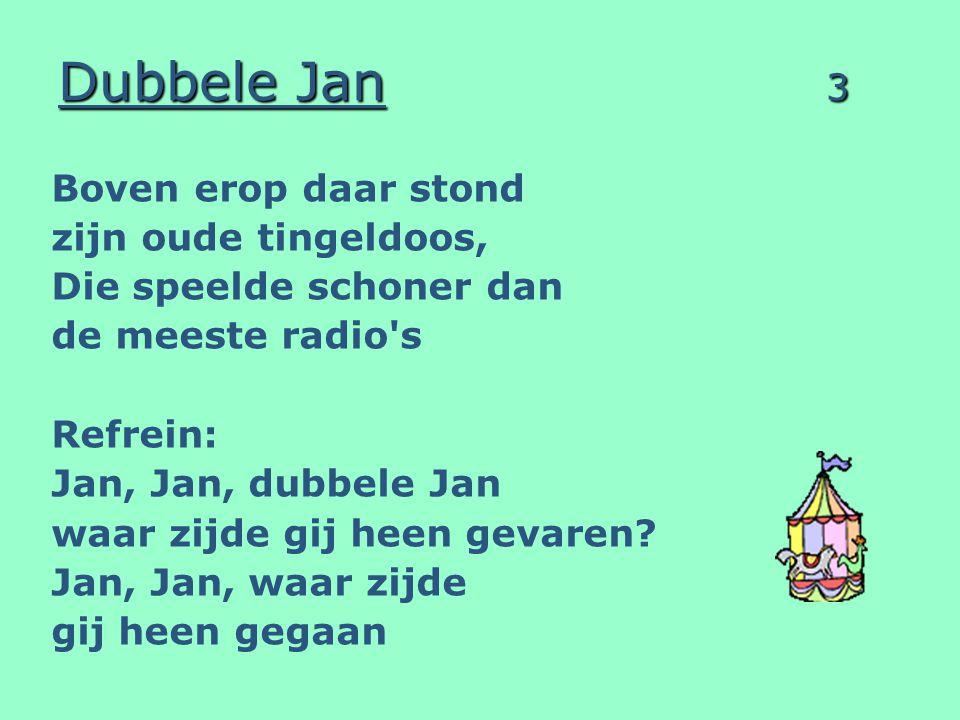 Dubbele Jan 3 Boven erop daar stond zijn oude tingeldoos, Die speelde schoner dan de meeste radio's Refrein: Jan, Jan, dubbele Jan waar zijde gij heen