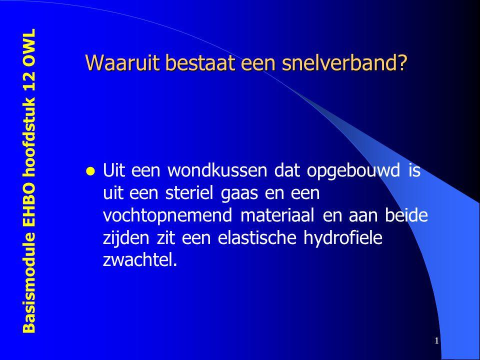 Basismodule EHBO hoofdstuk 12 OWL 1 Waaruit bestaat een snelverband? Uit een wondkussen dat opgebouwd is uit een steriel gaas en een vochtopnemend mat