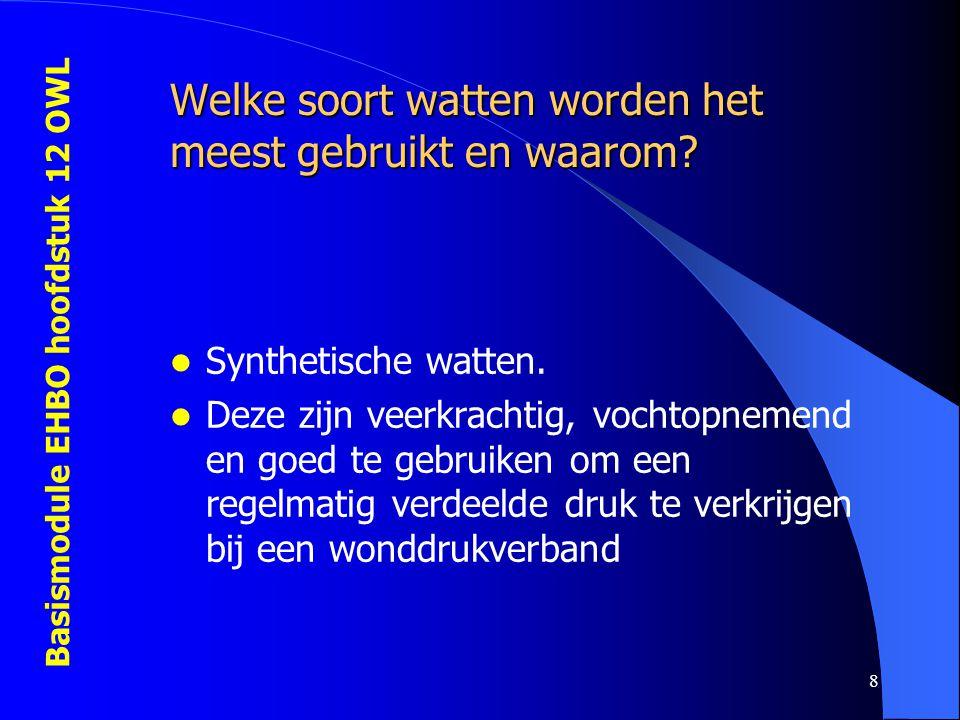Basismodule EHBO hoofdstuk 12 OWL 8 Welke soort watten worden het meest gebruikt en waarom? Synthetische watten. Deze zijn veerkrachtig, vochtopnemend