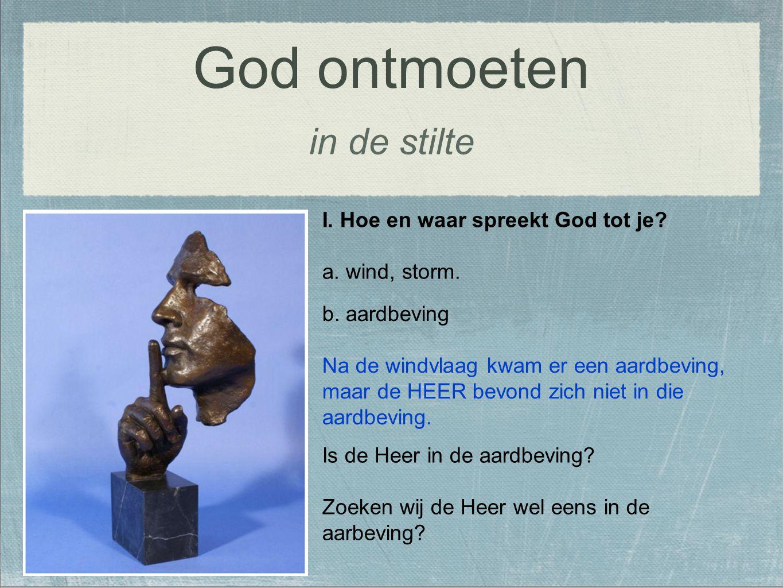 in de stilte I. Hoe en waar spreekt God tot je? a. wind, storm. God ontmoeten b. aardbeving Na de windvlaag kwam er een aardbeving, maar de HEER bevon