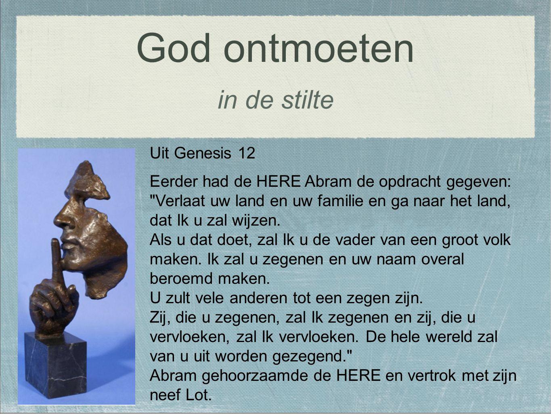 in de stilte God ontmoeten Uit Genesis 12 Eerder had de HERE Abram de opdracht gegeven: Verlaat uw land en uw familie en ga naar het land, dat Ik u zal wijzen.