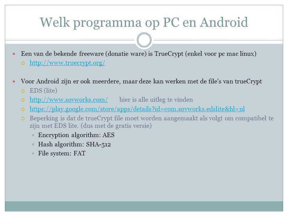 Welk programma op PC en Android Een van de bekende freeware (donatie ware) is TrueCrypt (enkel voor pc mac linux)  http://www.truecrypt.org/ http://www.truecrypt.org/ Voor Android zijn er ook meerdere, maar deze kan werken met de file's van trueCrypt  EDS (lite)  http://www.sovworks.com/ hier is alle uitleg te vinden http://www.sovworks.com/  https://play.google.com/store/apps/details?id=com.sovworks.edslite&hl=nl https://play.google.com/store/apps/details?id=com.sovworks.edslite&hl=nl  Beperking is dat de trueCrypt file moet worden aangemaakt als volgt om compatibel te zijn met EDS lite.