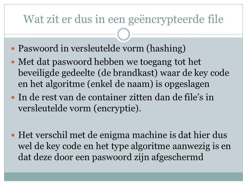 Wat zit er dus in een geëncrypteerde file Paswoord in versleutelde vorm (hashing) Met dat paswoord hebben we toegang tot het beveiligde gedeelte (de brandkast) waar de key code en het algoritme (enkel de naam) is opgeslagen In de rest van de container zitten dan de file's in versleutelde vorm (encryptie).
