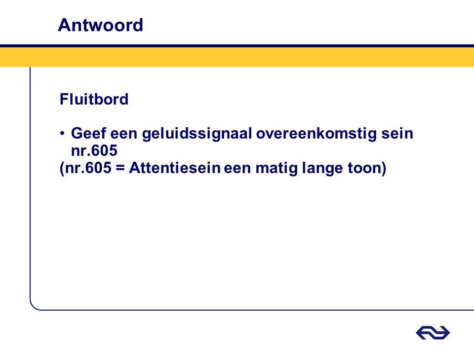 Antwoord Fluitbord Geef een geluidssignaal overeenkomstig sein nr.605 (nr.605 = Attentiesein een matig lange toon)