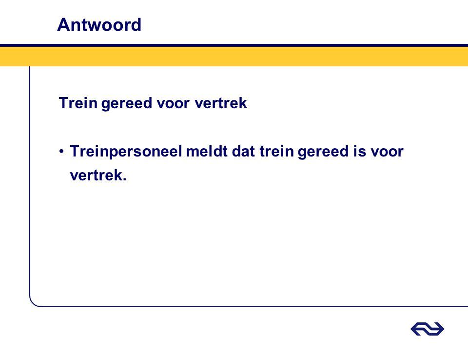 Antwoord Trein gereed voor vertrek Treinpersoneel meldt dat trein gereed is voor vertrek.