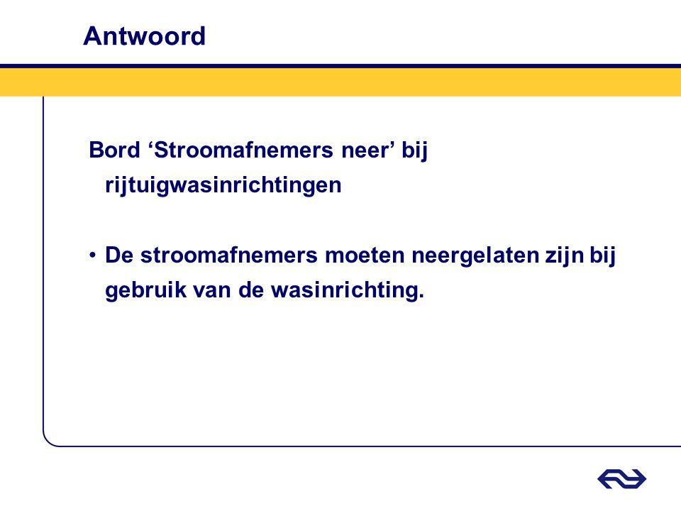 Antwoord Bord 'Stroomafnemers neer' bij rijtuigwasinrichtingen De stroomafnemers moeten neergelaten zijn bij gebruik van de wasinrichting.