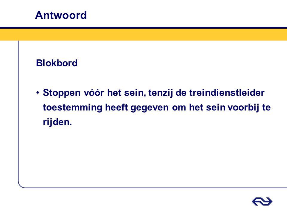 Antwoord Blokbord Stoppen vóór het sein, tenzij de treindienstleider toestemming heeft gegeven om het sein voorbij te rijden.