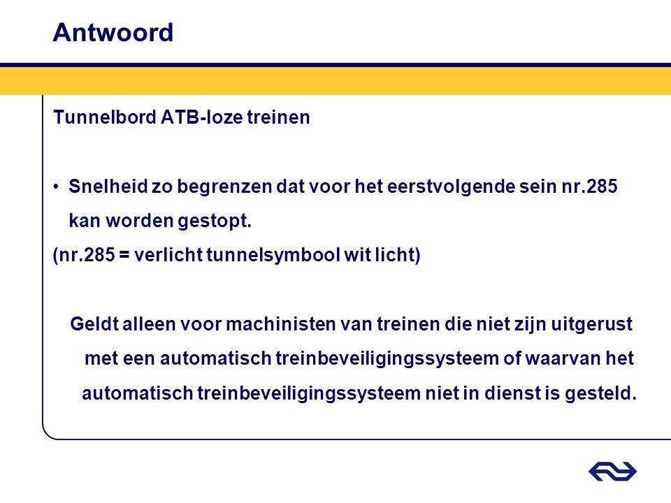 Antwoord Tunnelbord ATB-loze treinen Snelheid zo begrenzen dat voor het eerstvolgende sein nr.285 kan worden gestopt.