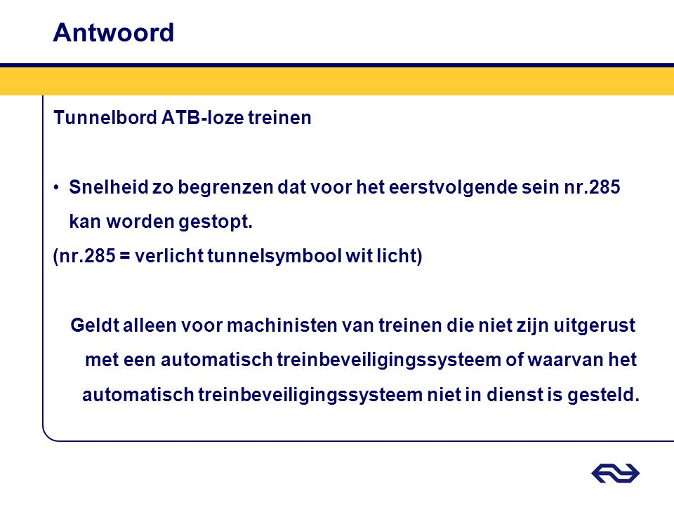 Antwoord Tunnelbord ATB-loze treinen Snelheid zo begrenzen dat voor het eerstvolgende sein nr.285 kan worden gestopt. (nr.285 = verlicht tunnelsymbool