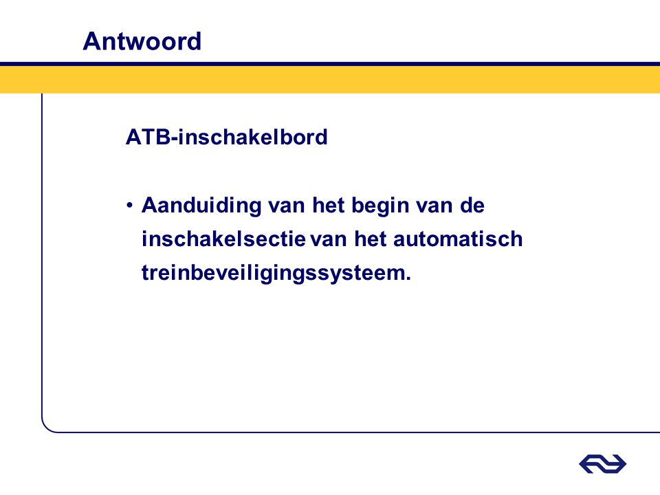 Antwoord ATB-inschakelbord Aanduiding van het begin van de inschakelsectie van het automatisch treinbeveiligingssysteem.