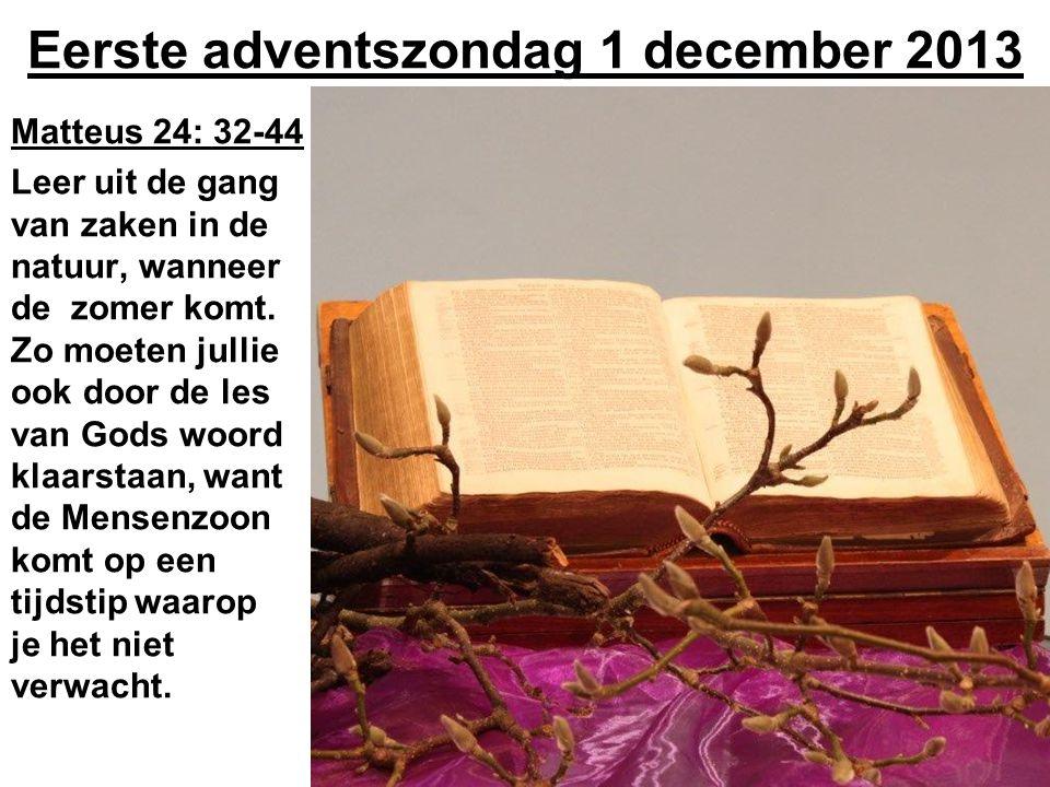 Eerste adventszondag 1 december 2013 Matteus 24: 32-44 Leer uit de gang van zaken in de natuur, wanneer de zomer komt. Zo moeten jullie ook door de le