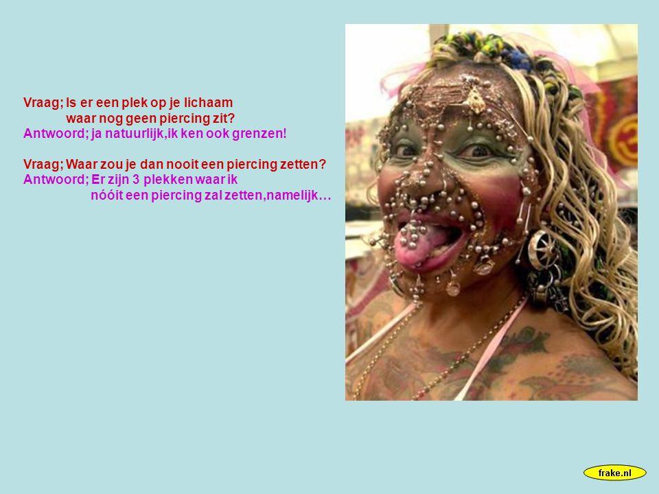 Vraag; Is er een plek op je lichaam waar nog geen piercing zit.