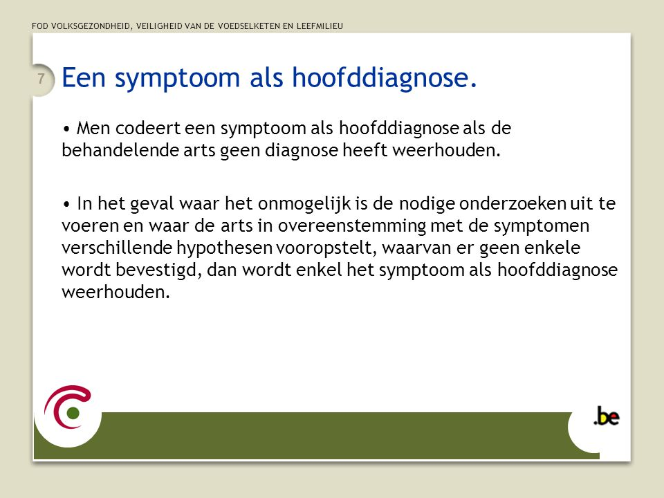 FOD VOLKSGEZONDHEID, VEILIGHEID VAN DE VOEDSELKETEN EN LEEFMILIEU 7 Een symptoom als hoofddiagnose. Men codeert een symptoom als hoofddiagnose als de