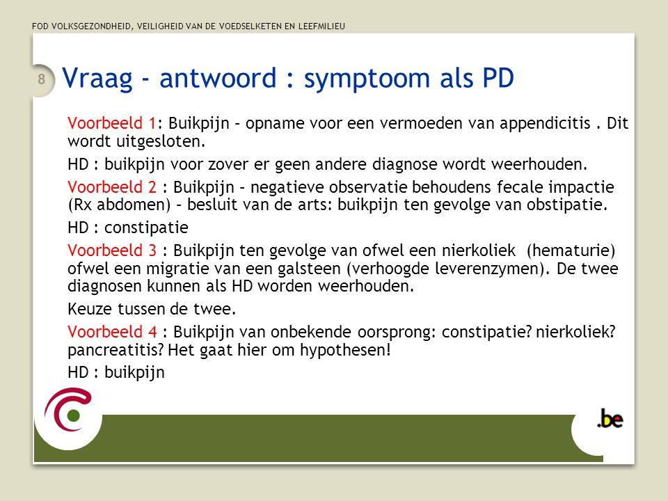 FOD VOLKSGEZONDHEID, VEILIGHEID VAN DE VOEDSELKETEN EN LEEFMILIEU 8 Vraag - antwoord : symptoom als PD Voorbeeld 1: Buikpijn – opname voor een vermoed