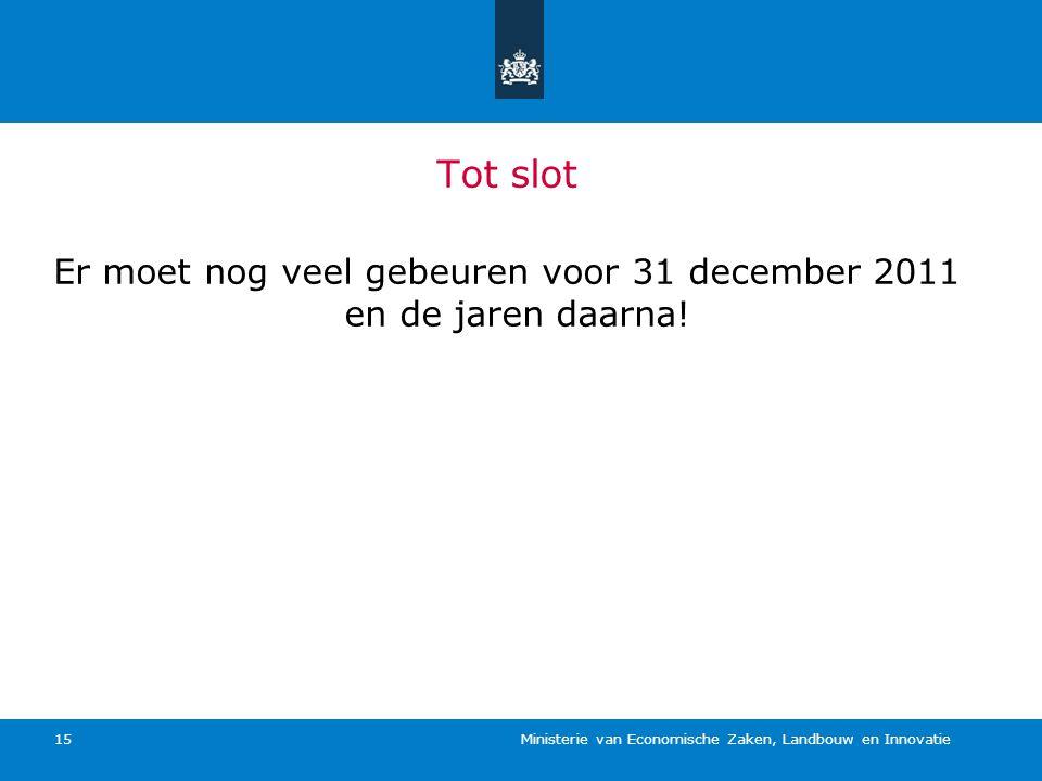 Ministerie van Economische Zaken, Landbouw en Innovatie 15 Tot slot Er moet nog veel gebeuren voor 31 december 2011 en de jaren daarna!