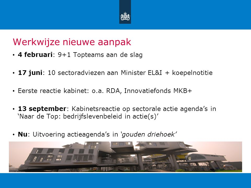 Werkwijze nieuwe aanpak 4 februari: 9+1 Topteams aan de slag 17 juni: 10 sectoradviezen aan Minister EL&I + koepelnotitie Eerste reactie kabinet: o.a.
