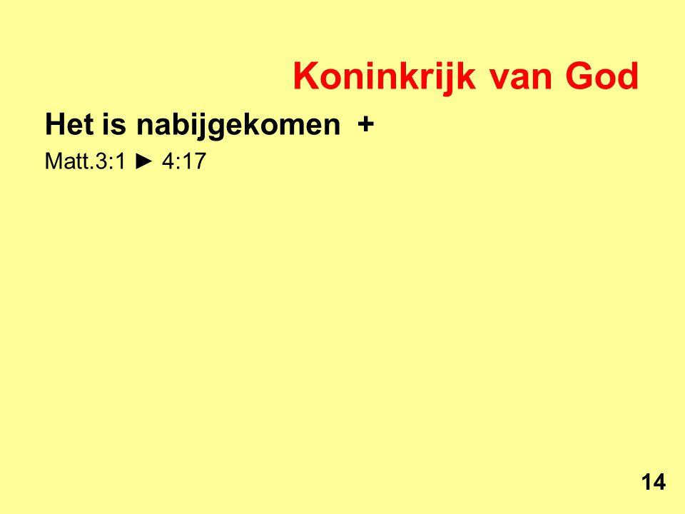 Koninkrijk van God Het is nabijgekomen + Matt.3:1 ► 4:17 14