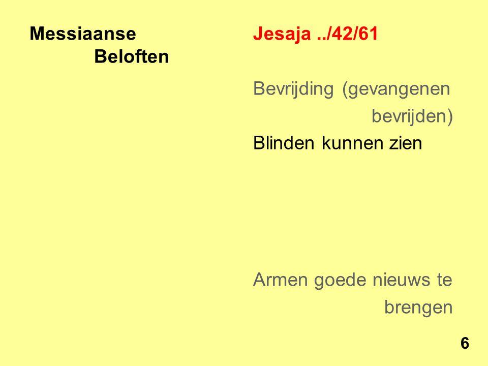 Messiaanse Beloften Jesaja../42/61 Bevrijding (gevangenen bevrijden) Blinden kunnen zien Armen goede nieuws te brengen 6