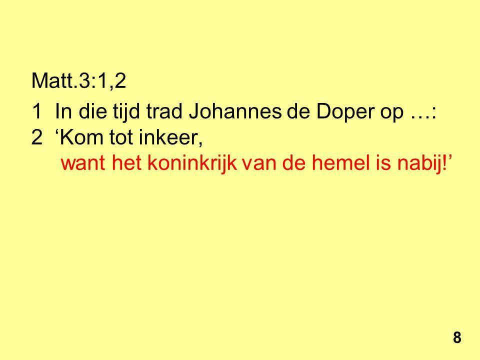 Matt.3:1,2 Johannes de Doper, 'Kom tot inkeer, want het koninkrijk van de hemel is nabij!' Matt.4:17 Vanaf dat moment begon Jezus zijn verkondiging.