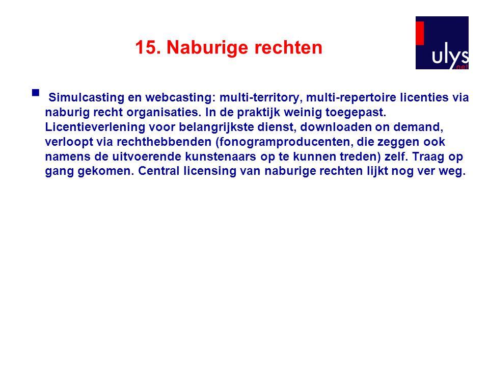 15. Naburige rechten  Simulcasting en webcasting: multi-territory, multi-repertoire licenties via naburig recht organisaties. In de praktijk weinig t