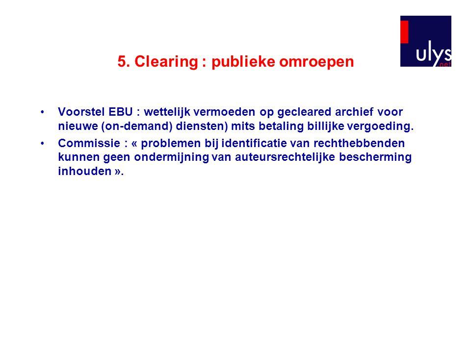 5. Clearing : publieke omroepen Voorstel EBU : wettelijk vermoeden op gecleared archief voor nieuwe (on-demand) diensten) mits betaling billijke vergo