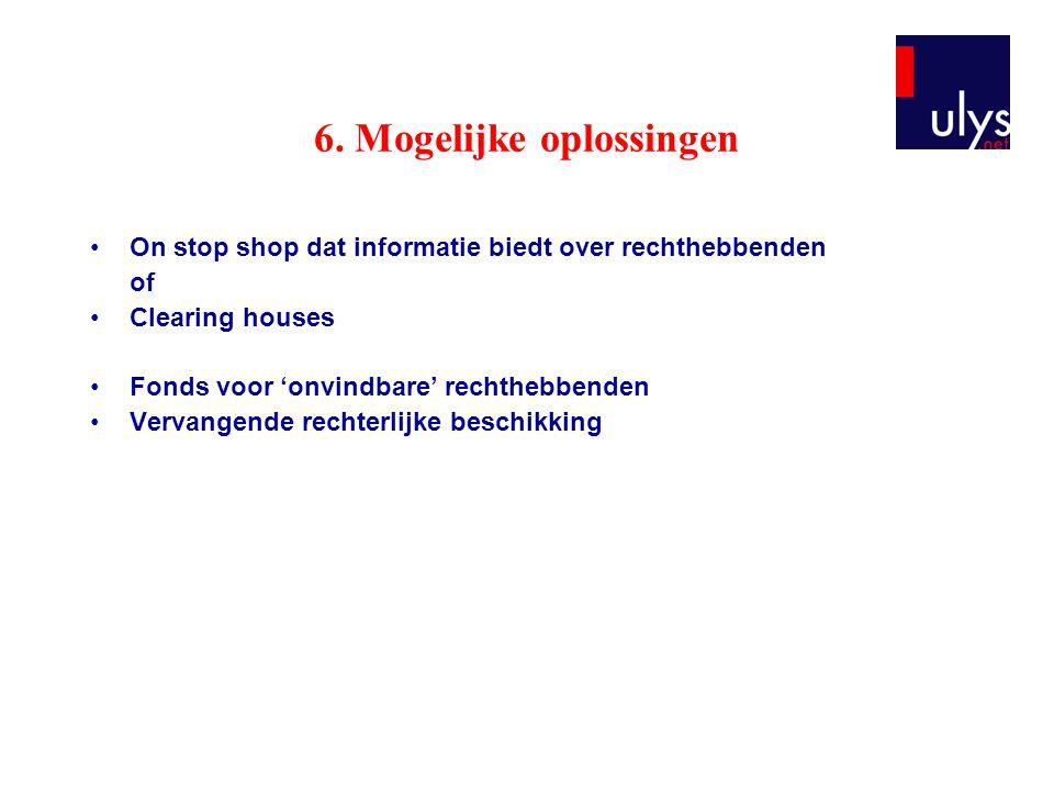 6. Mogelijke oplossingen On stop shop dat informatie biedt over rechthebbenden of Clearing houses Fonds voor 'onvindbare' rechthebbenden Vervangende r