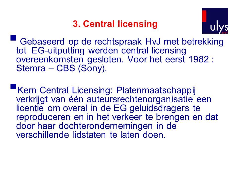 3. Central licensing  Gebaseerd op de rechtspraak HvJ met betrekking tot EG-uitputting werden central licensing overeenkomsten gesloten. Voor het eer