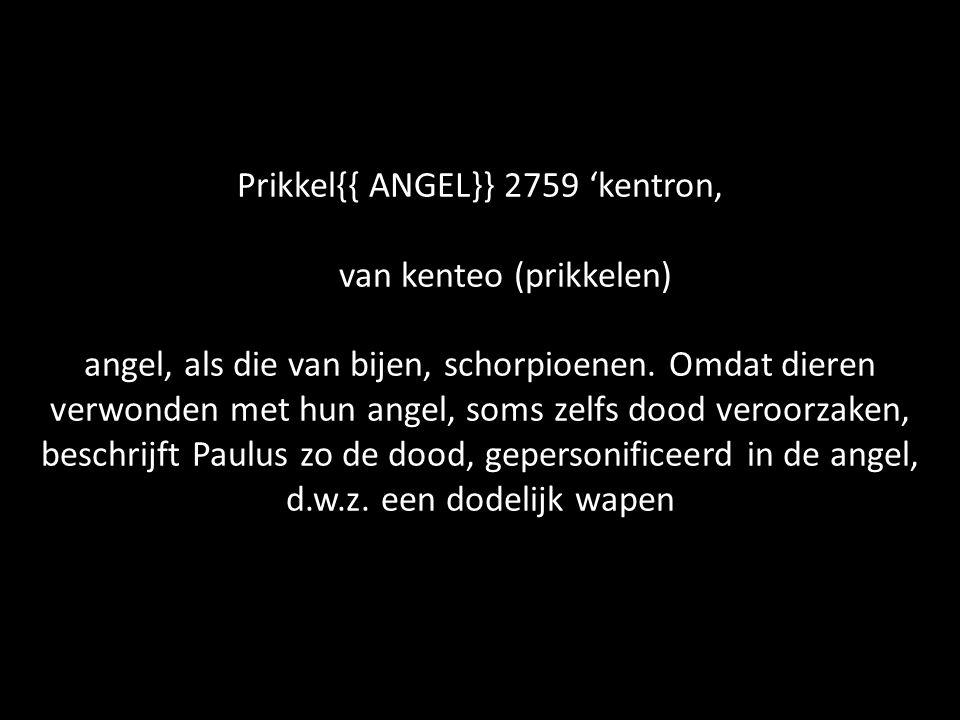 Prikkel{{ ANGEL}} 2759 'kentron, van kenteo (prikkelen) angel, als die van bijen, schorpioenen.