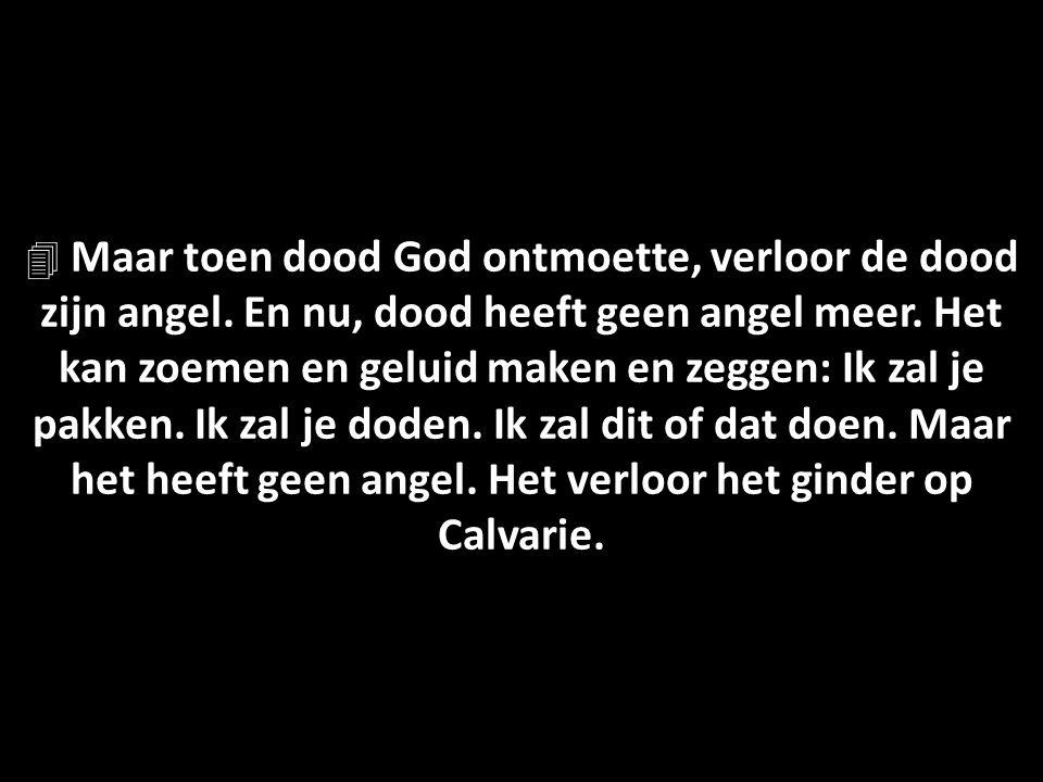  Maar toen dood God ontmoette, verloor de dood zijn angel.