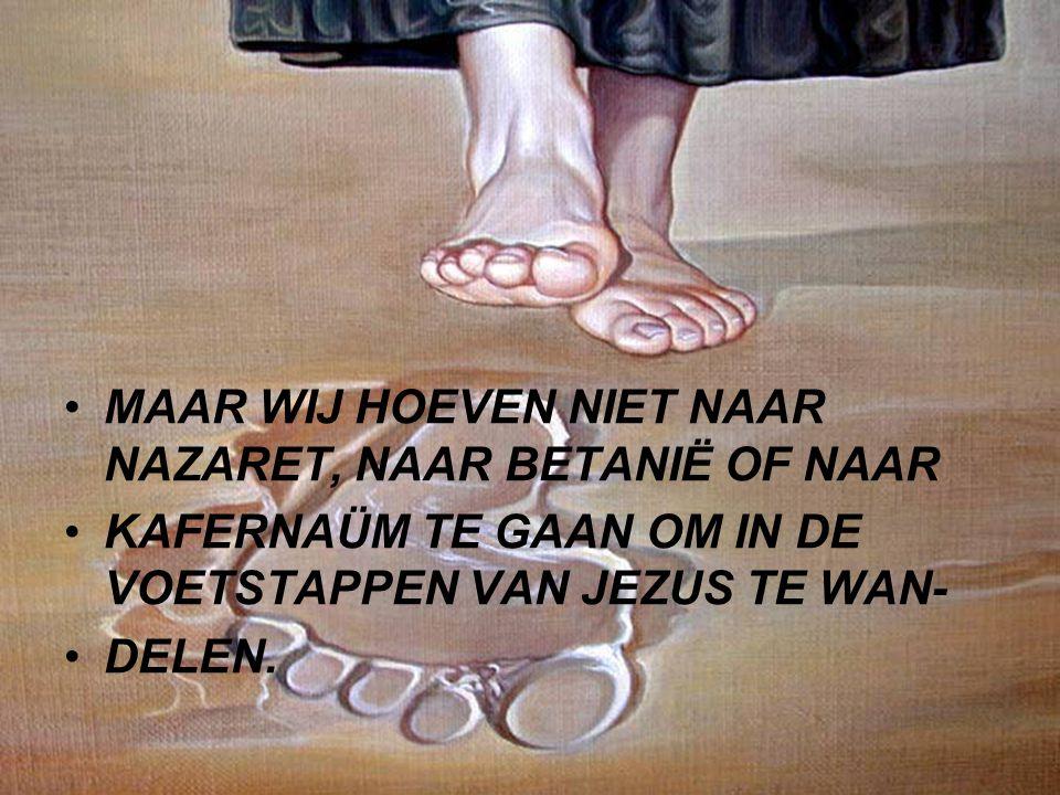 MAAR WIJ HOEVEN NIET NAAR NAZARET, NAAR BETANIË OF NAAR KAFERNAÜM TE GAAN OM IN DE VOETSTAPPEN VAN JEZUS TE WAN- DELEN.