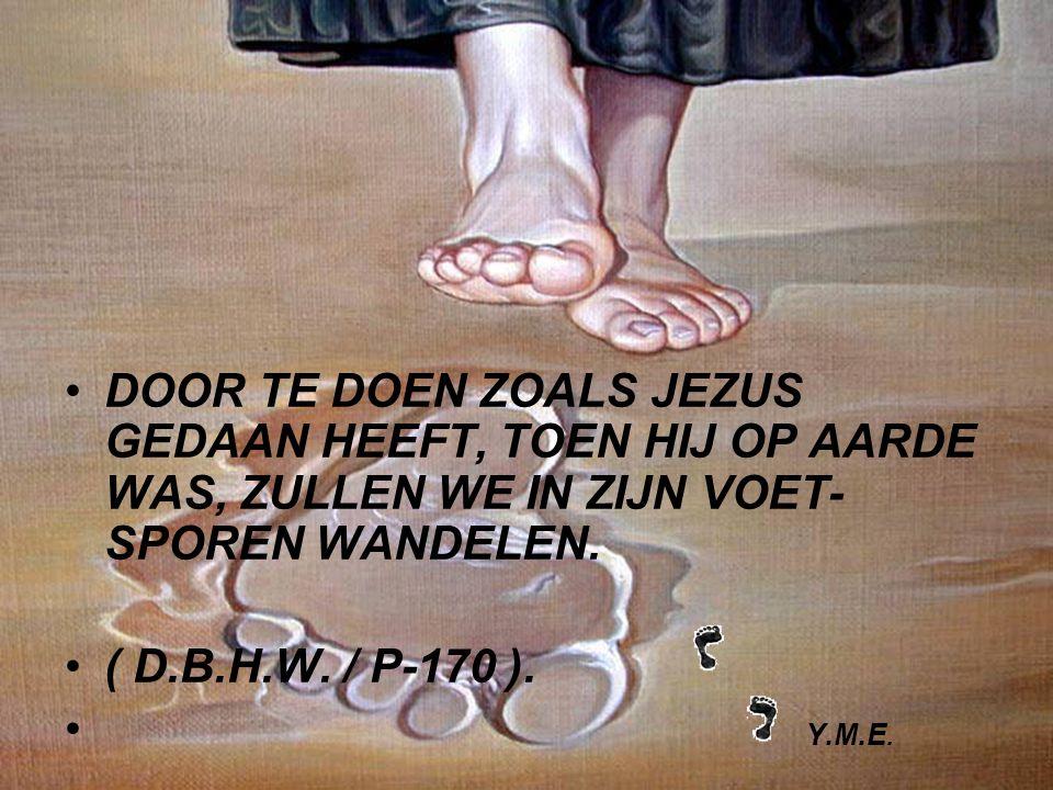 DOOR TE DOEN ZOALS JEZUS GEDAAN HEEFT, TOEN HIJ OP AARDE WAS, ZULLEN WE IN ZIJN VOET- SPOREN WANDELEN.