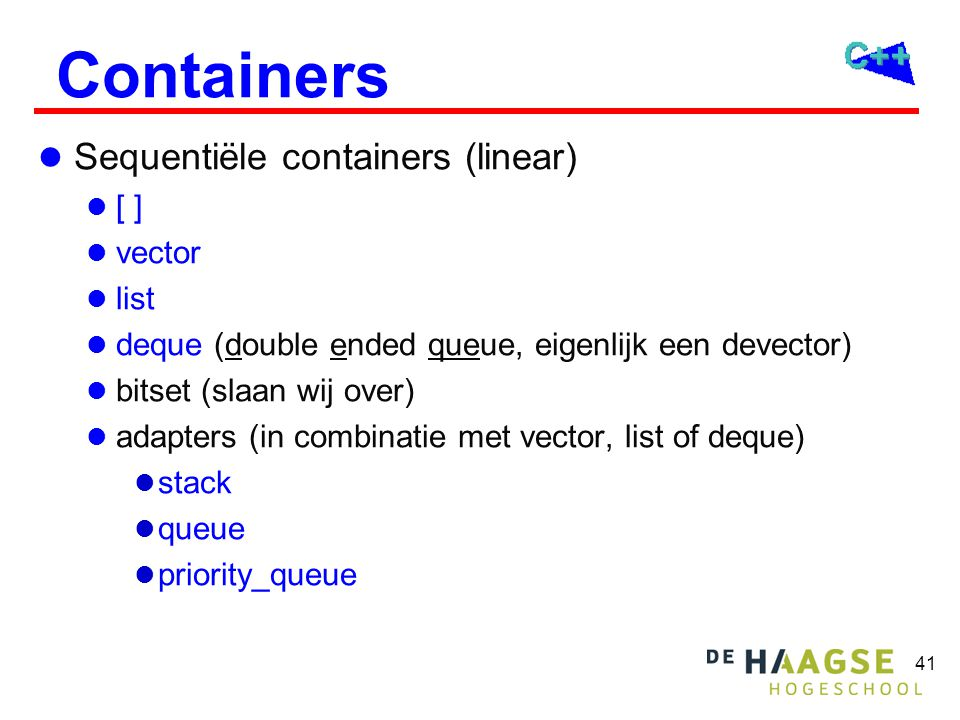 41 Containers Sequentiële containers (linear) [ ] vector list deque (double ended queue, eigenlijk een devector) bitset (slaan wij over) adapters (in combinatie met vector, list of deque) stack queue priority_queue