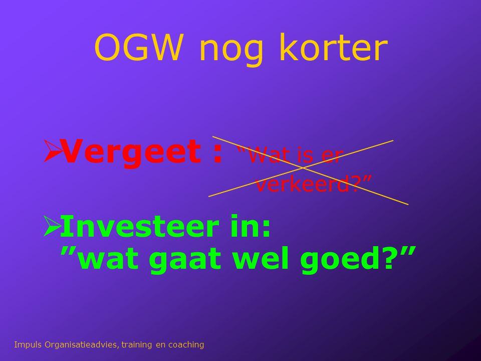 """OGW nog korter  Vergeet : """"Wat is er verkeerd?""""  Investeer in: """"wat gaat wel goed?"""" Impuls Organisatieadvies, training en coaching"""