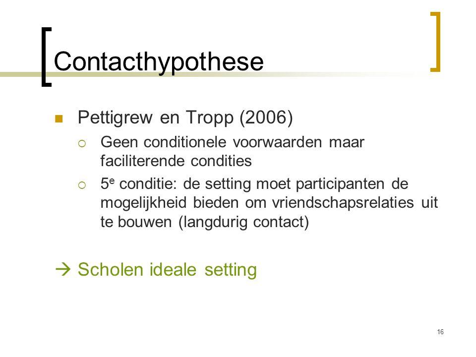 Pettigrew en Tropp (2006)  Geen conditionele voorwaarden maar faciliterende condities  5 e conditie: de setting moet participanten de mogelijkheid bieden om vriendschapsrelaties uit te bouwen (langdurig contact)  Scholen ideale setting Contacthypothese 16