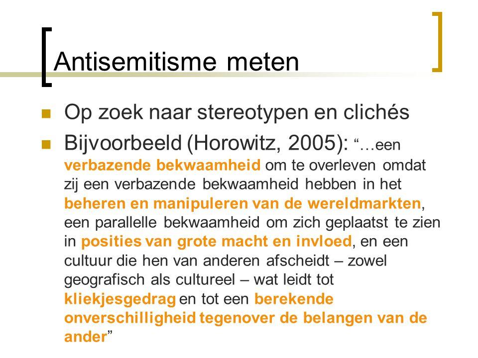 Antisemitisme meten Op zoek naar stereotypen en clichés Bijvoorbeeld (Horowitz, 2005): …een verbazende bekwaamheid om te overleven omdat zij een verbazende bekwaamheid hebben in het beheren en manipuleren van de wereldmarkten, een parallelle bekwaamheid om zich geplaatst te zien in posities van grote macht en invloed, en een cultuur die hen van anderen afscheidt – zowel geografisch als cultureel – wat leidt tot kliekjesgedrag en tot een berekende onverschilligheid tegenover de belangen van de ander