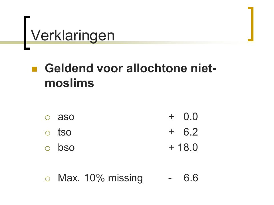 Verklaringen Geldend voor allochtone niet- moslims  aso+ 0.0  tso+ 6.2  bso+ 18.0  Max. 10% missing- 6.6