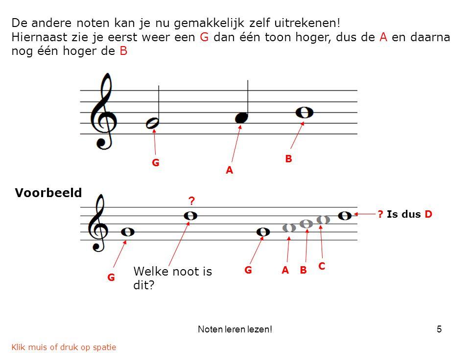 Noten leren lezen!5 G A B De andere noten kan je nu gemakkelijk zelf uitrekenen! Hiernaast zie je eerst weer een G dan één toon hoger, dus de A en daa