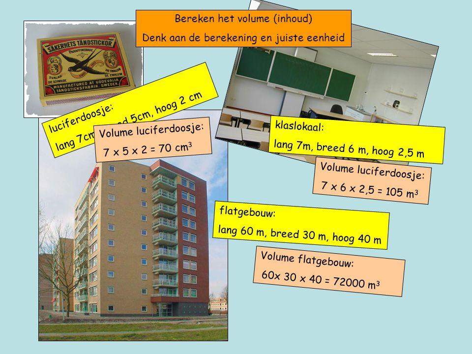 luciferdoosje: lang 7cm, breed 5cm, hoog 2 cm Bereken het volume (inhoud) Denk aan de berekening en juiste eenheid Volume luciferdoosje: 7 x 5 x 2 = 70 cm 3 klaslokaal: lang 7m, breed 6 m, hoog 2,5 m Volume luciferdoosje: 7 x 6 x 2,5 = 105 m 3 flatgebouw: lang 60 m, breed 30 m, hoog 40 m Volume flatgebouw: 60x 30 x 40 = 72000 m 3