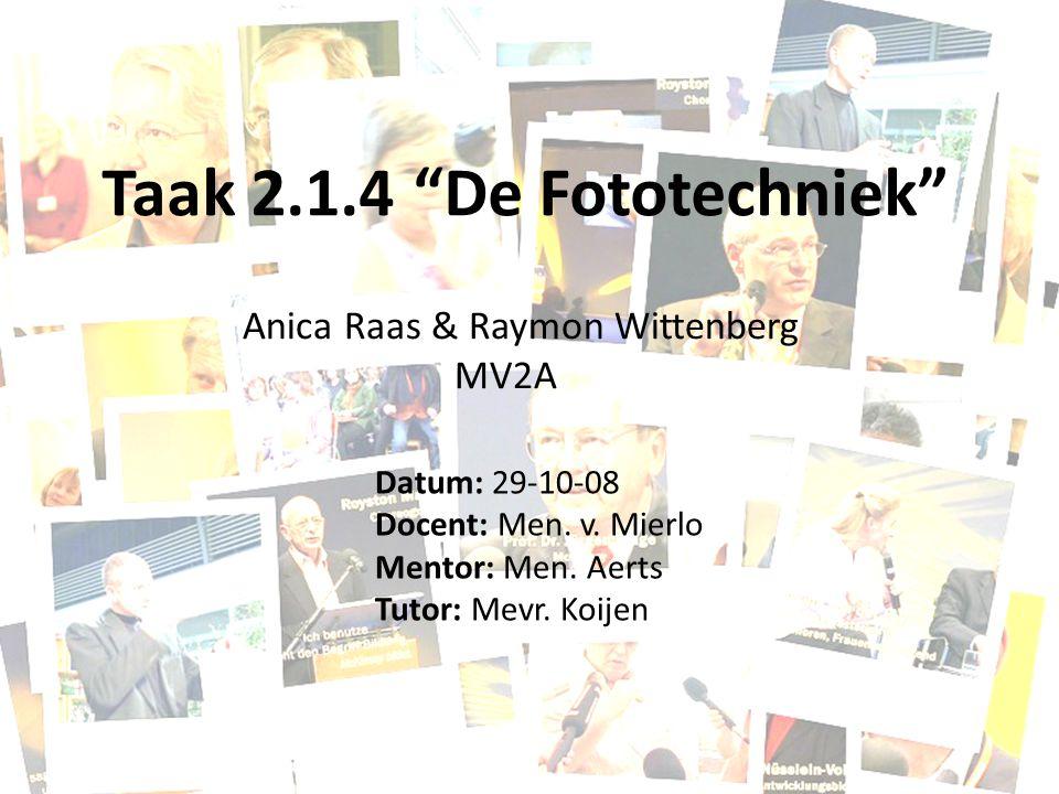 "Taak 2.1.4 ""De Fototechniek"" Datum: 29-10-08 Docent: Men. v. Mierlo Mentor: Men. Aerts Tutor: Mevr. Koijen Anica Raas & Raymon Wittenberg MV2A"