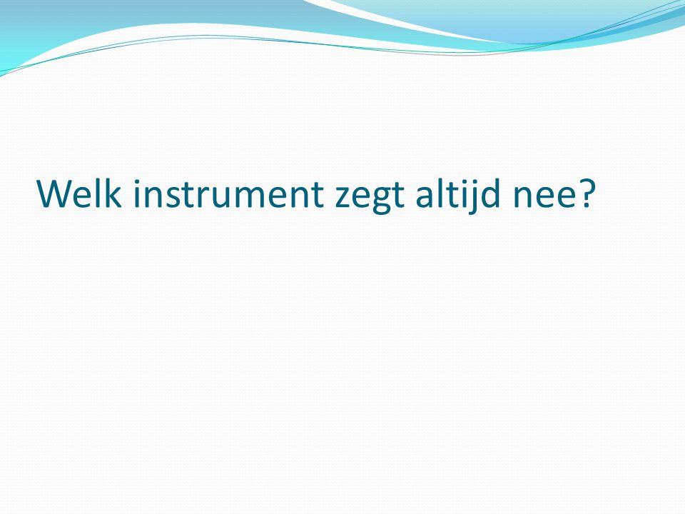 Welk instrument zegt altijd nee