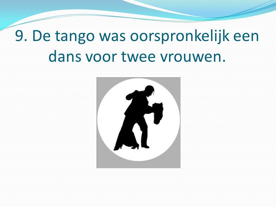 9. De tango was oorspronkelijk een dans voor twee vrouwen.